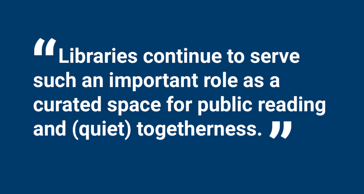 Libraries continue to serve such an important role as a curated space for public reading and (quiet) togetherness.