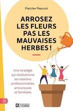 Jacket cover: Arrosez les fleurs pas les mauvaises herbes ! : une stratégie qui révolutionne les relations professionnelles, amoureuses et familiales